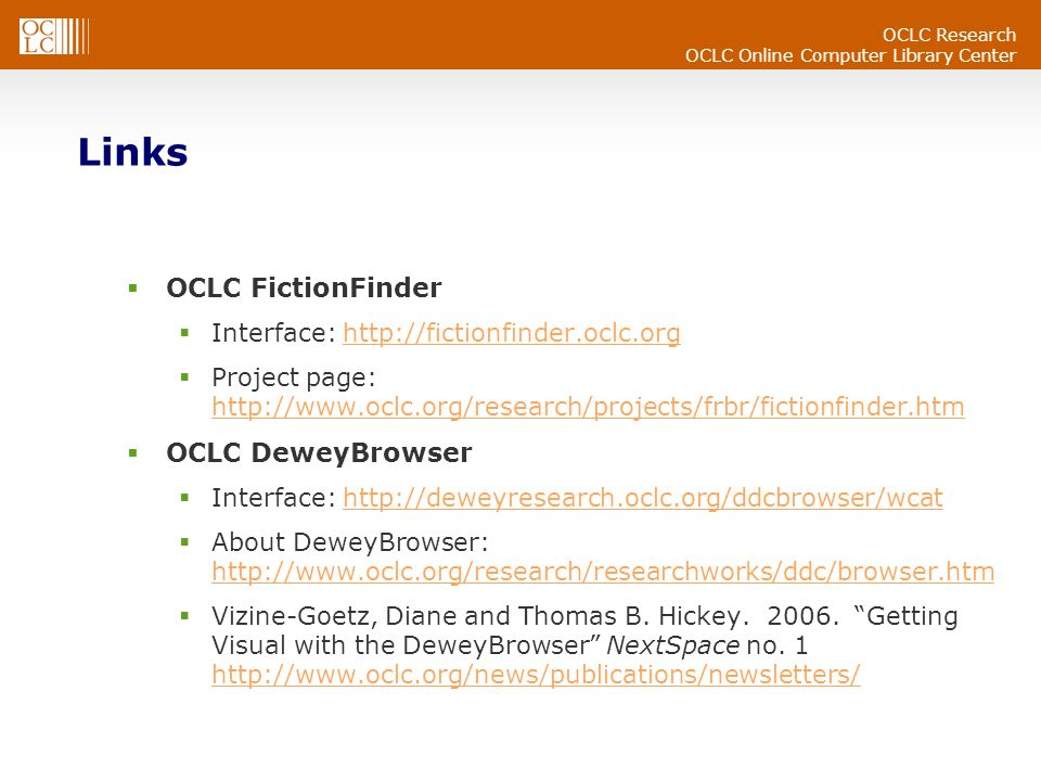 OCLC Research OCLC Online Computer Library Center Links OCLC FictionFinder Interface: http://fictionfinder.oclc.orghttp://fictionfinder.oclc.org Project page: http://www.oclc.org/research/projects/frbr/fictionfinder.htm http://www.oclc.org/research/projects/frbr/fictionfinder.htm OCLC DeweyBrowser Interface: http://deweyresearch.oclc.org/ddcbrowser/wcathttp://deweyresearch.oclc.org/ddcbrowser/wcat About DeweyBrowser: http://www.oclc.org/research/researchworks/ddc/browser.htm http://www.oclc.org/research/researchworks/ddc/browser.htm Vizine-Goetz, Diane and Thomas B.
