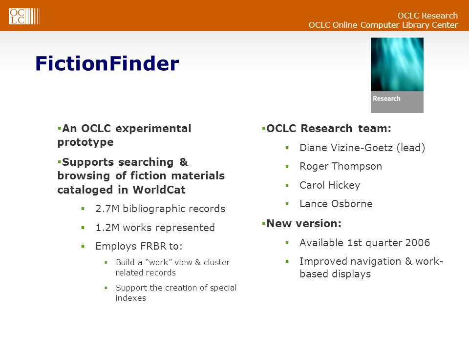 OCLC Online Computer Library Center An OCLC experimental prototype Supports searching & browsing of fiction materials cataloged in WorldCat 2.7M bibliographic records 1.2M works represented Employs FRBR to: Build a work view & cluster related records Support the creation of special indexes OCLC Research team: Diane Vizine-Goetz (lead) Roger Thompson Carol Hickey Lance Osborne New version: Available 1st quarter 2006 Improved navigation & work- based displays FictionFinder