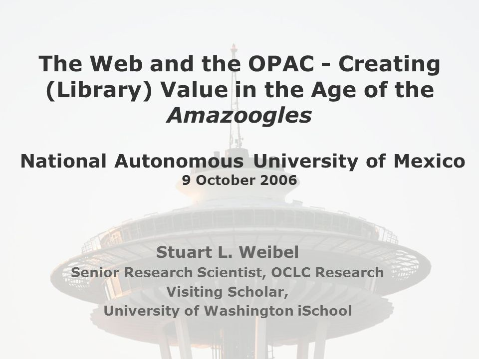 The Web and the OPAC - Creating (Library) Value in the Age of the Amazoogles National Autonomous University of Mexico 9 October 2006 Stuart L.