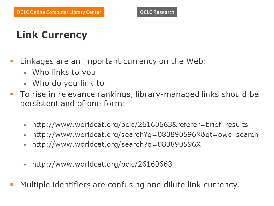 Link Currency Linkages are an important currency on the Web: Who links to you Who do you link to To rise in relevance rankings, library-managed links should be persistent and of one form: http://www.worldcat.org/oclc/26160663&referer=brief_results http://www.worldcat.org/search q=083890596X&qt=owc_search http://www.worldcat.org/search q=083890596X http://www.worldcat.org/oclc/26160663 Multiple identifiers are confusing and dilute link currency.