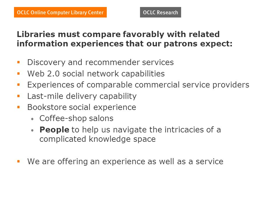 Libraries must compare favorably with related information experiences that our patrons expect: Discovery and recommender services Web 2.0 social network capabilities Experiences of comparable commercial service providers Last-mile delivery capability Bookstore social experience Coffee-shop salons People to help us navigate the intricacies of a complicated knowledge space We are offering an experience as well as a service