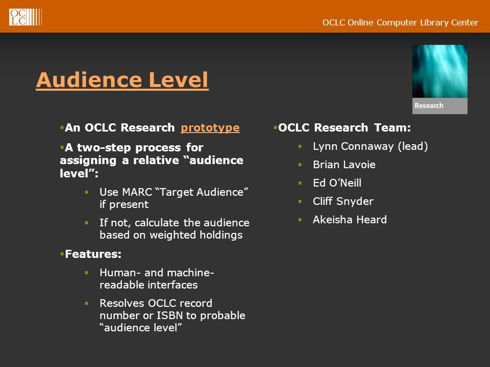 OCLC Online Computer Library Center Audience Level An OCLC Research prototypeprototype A two-step process for assigning a relative audience level: Use MARC Target Audience if present If not, calculate the audience based on weighted holdings Features: Human- and machine- readable interfaces Resolves OCLC record number or ISBN to probable audience level OCLC Research Team: Lynn Connaway (lead) Brian Lavoie Ed ONeill Cliff Snyder Akeisha Heard