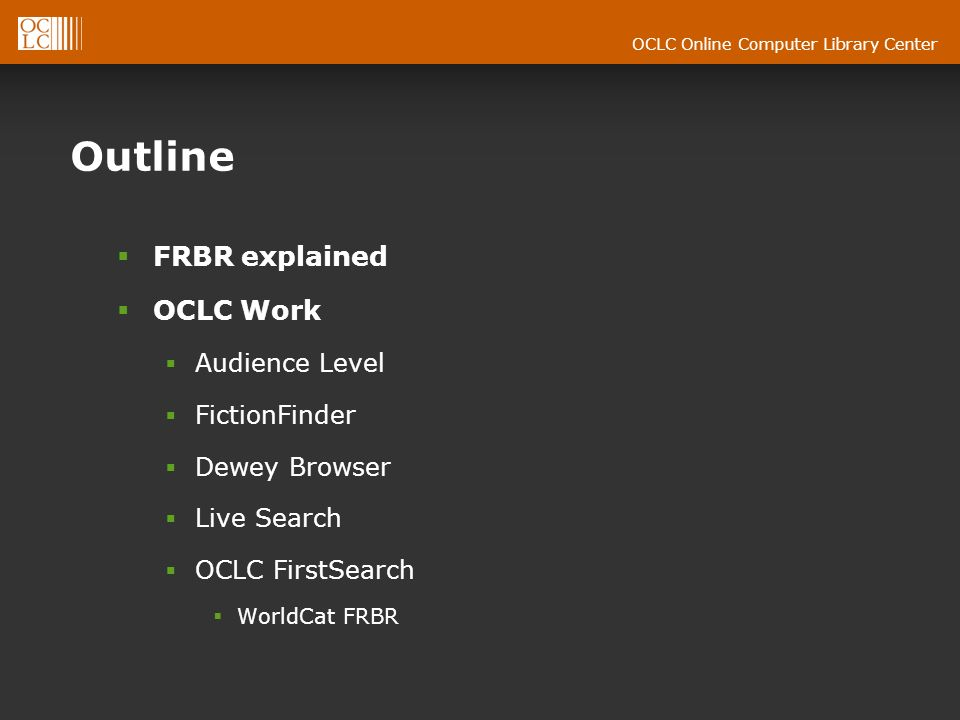 OCLC Online Computer Library Center Outline FRBR explained OCLC Work Audience Level FictionFinder Dewey Browser Live Search OCLC FirstSearch WorldCat FRBR