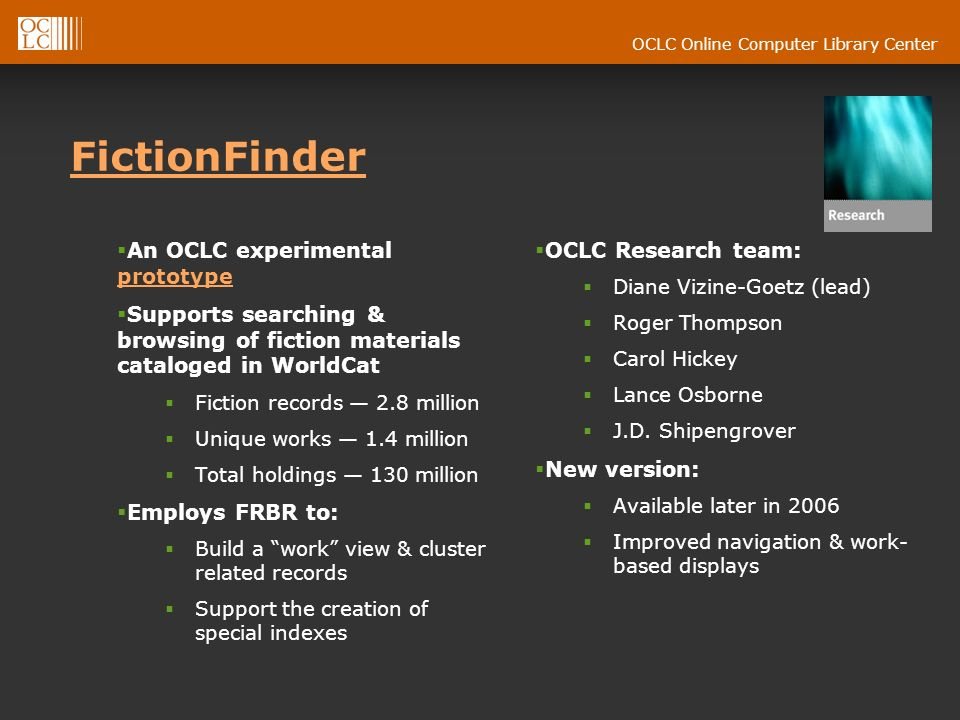 OCLC Online Computer Library Center FictionFinder An OCLC experimental prototype prototype Supports searching & browsing of fiction materials cataloged in WorldCat Fiction records 2.8 million Unique works 1.4 million Total holdings 130 million Employs FRBR to: Build a work view & cluster related records Support the creation of special indexes OCLC Research team: Diane Vizine-Goetz (lead) Roger Thompson Carol Hickey Lance Osborne J.D.