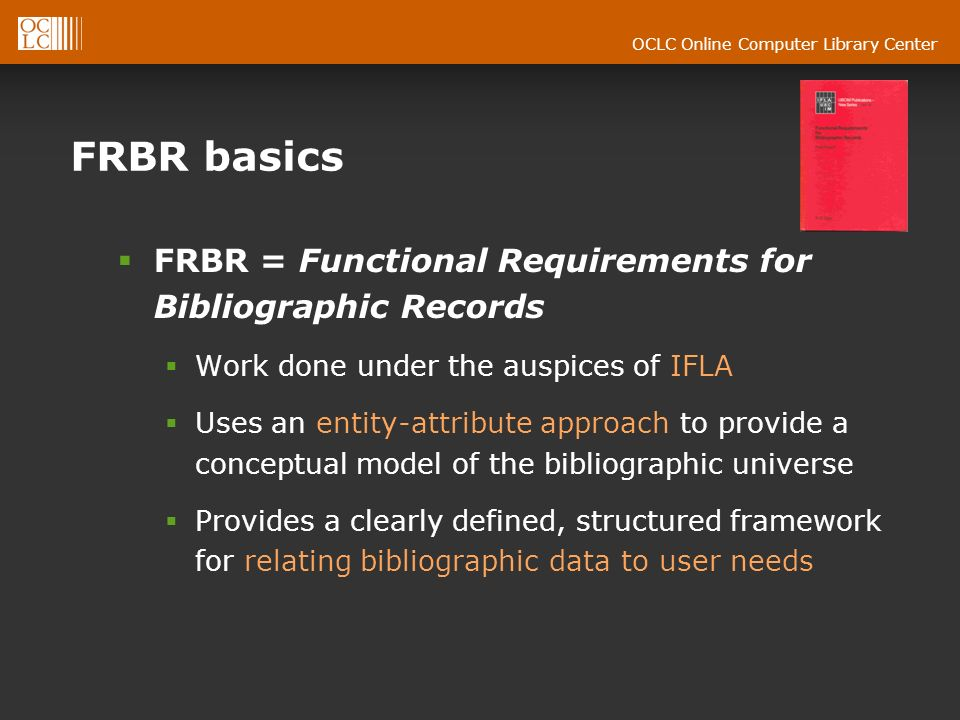OCLC Online Computer Library Center FRBR basics FRBR = Functional Requirements for Bibliographic Records Work done under the auspices of IFLA Uses an