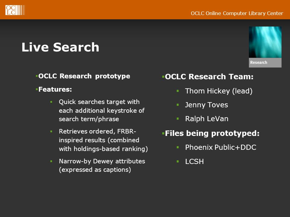 Live Search OCLC Research prototype Features: Quick searches target with each additional keystroke of search term/phrase Retrieves ordered, FRBR- inspired results (combined with holdings-based ranking) Narrow-by Dewey attributes (expressed as captions) OCLC Research Team: Thom Hickey (lead) Jenny Toves Ralph LeVan Files being prototyped: Phoenix Public+DDC LCSH