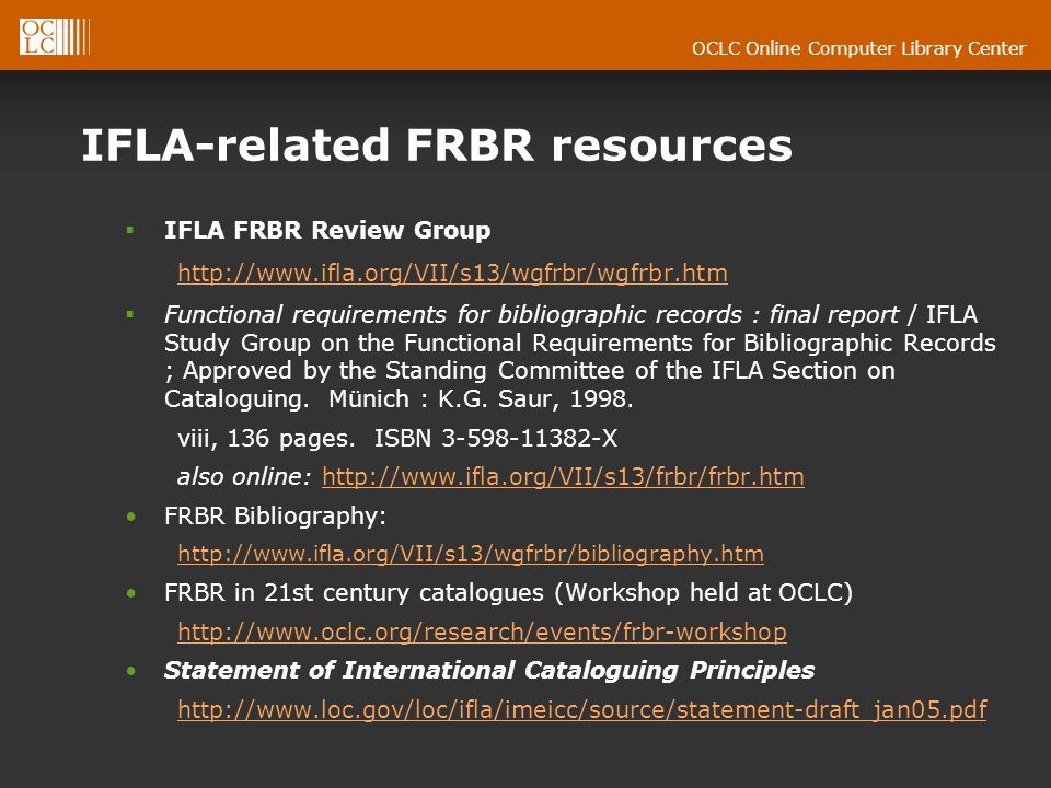 OCLC Online Computer Library Center IFLA-related FRBR resources IFLA FRBR Review Group   Functional requirements for bibliographic records : final report / IFLA Study Group on the Functional Requirements for Bibliographic Records ; Approved by the Standing Committee of the IFLA Section on Cataloguing.