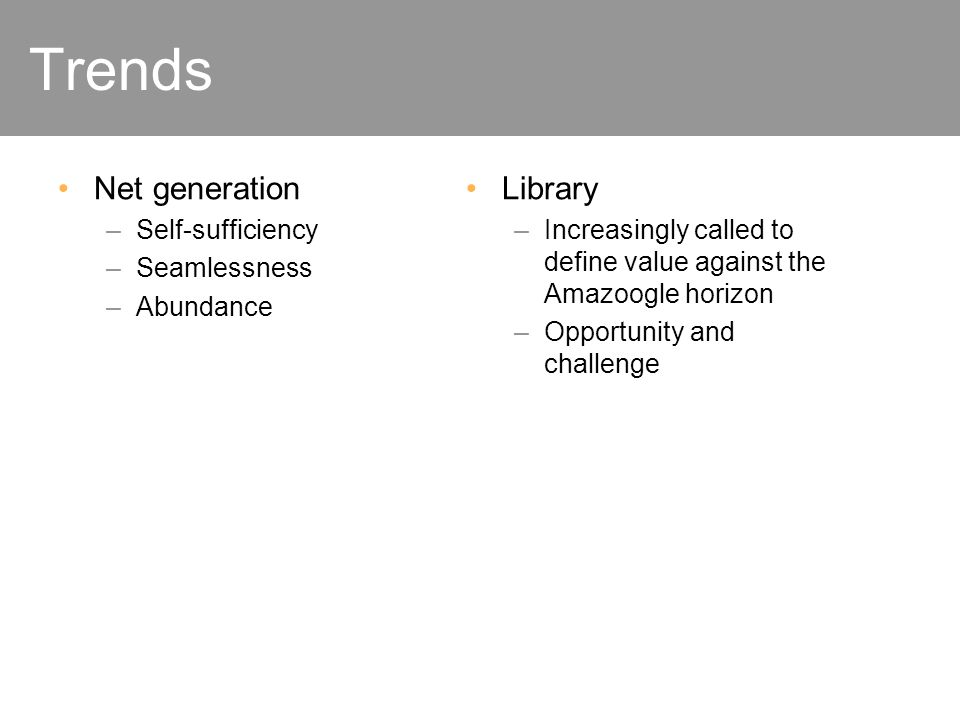 Social landscape Trends Net generation –Self-sufficiency –Seamlessness –Abundance Library –Increasingly called to define value against the Amazoogle horizon –Opportunity and challenge
