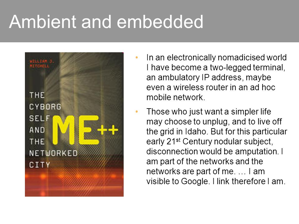 Ambient and embedded In an electronically nomadicised world I have become a two-legged terminal, an ambulatory IP address, maybe even a wireless router in an ad hoc mobile network.