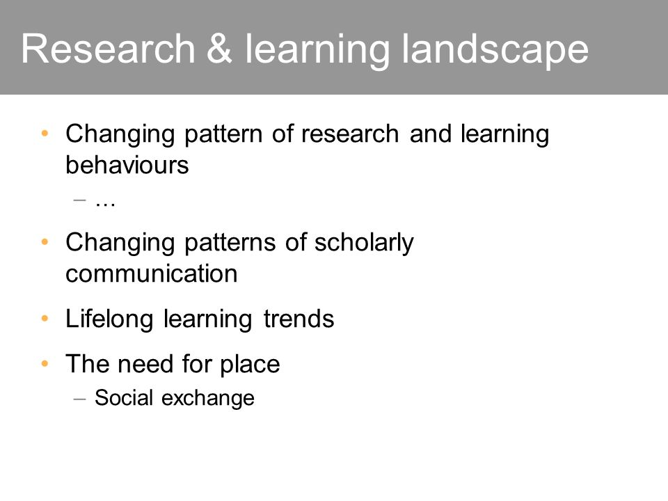Research & learning landscape Changing pattern of research and learning behaviours –…–… Changing patterns of scholarly communication Lifelong learning trends The need for place –Social exchange