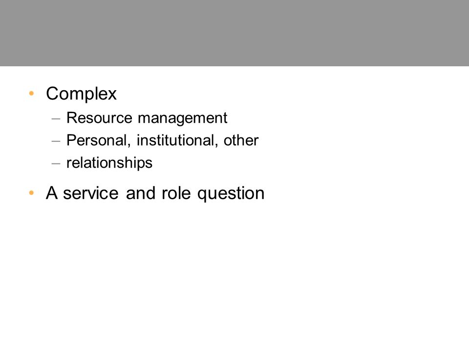 Complex –Resource management –Personal, institutional, other –relationships A service and role question