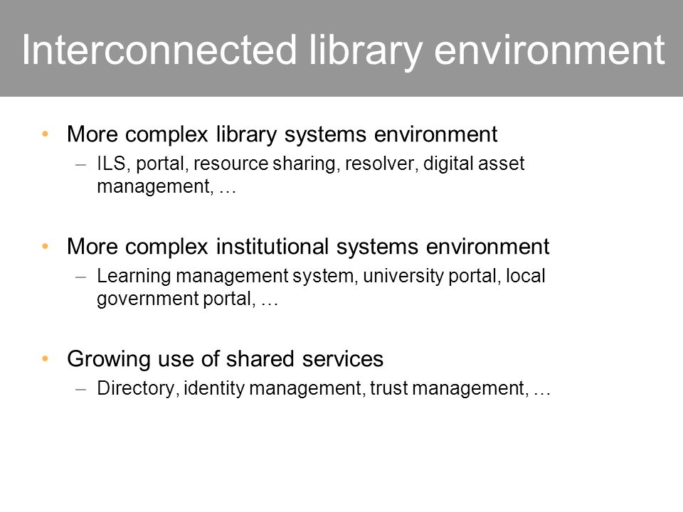 Interconnected library environment More complex library systems environment –ILS, portal, resource sharing, resolver, digital asset management, … More complex institutional systems environment –Learning management system, university portal, local government portal, … Growing use of shared services –Directory, identity management, trust management, …