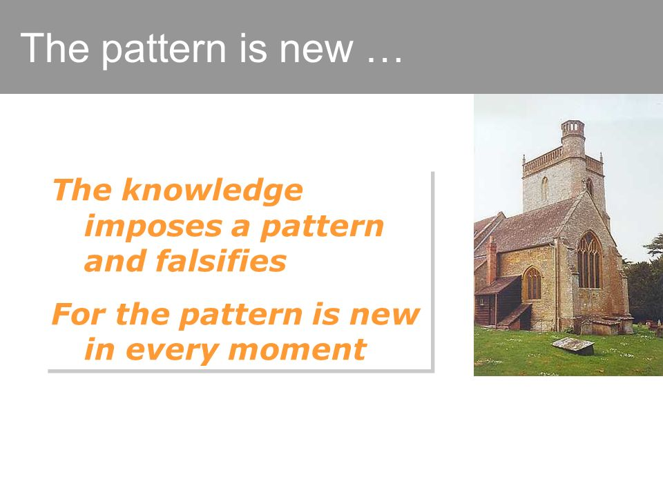 The pattern is new … The knowledge imposes a pattern and falsifies For the pattern is new in every moment The knowledge imposes a pattern and falsifies For the pattern is new in every moment