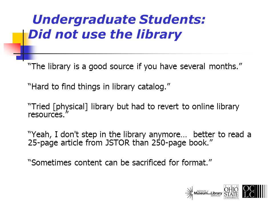 Undergraduate Students: Did not use the library The library is a good source if you have several months. Hard to find things in library catalog. Tried