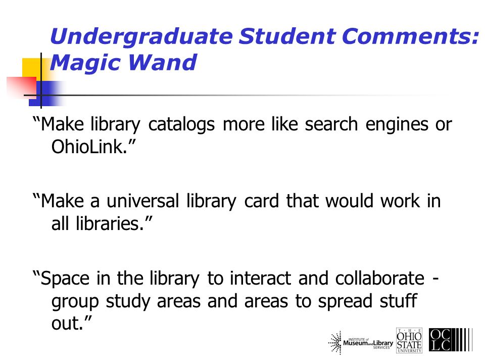 Undergraduate Student Comments: Magic Wand Make library catalogs more like search engines or OhioLink. Make a universal library card that would work i