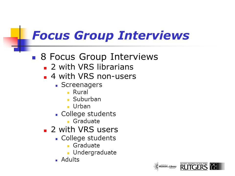 Focus Group Interviews 8 Focus Group Interviews 2 with VRS librarians 4 with VRS non-users Screenagers Rural Suburban Urban College students Graduate