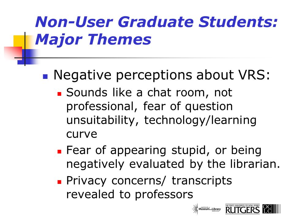 Non-User Graduate Students: Major Themes Negative perceptions about VRS: Sounds like a chat room, not professional, fear of question unsuitability, te