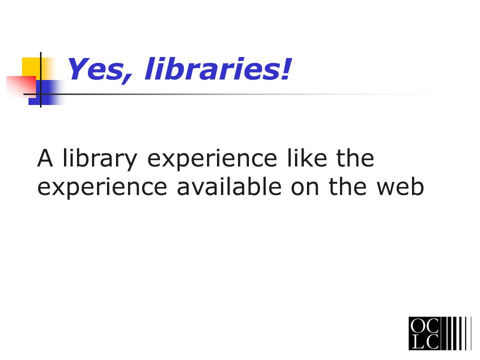 A library experience like the experience available on the web Yes, libraries!