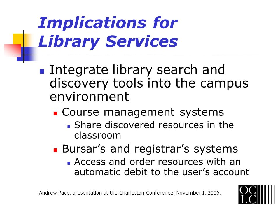 Implications for Library Services Integrate library search and discovery tools into the campus environment Course management systems Share discovered