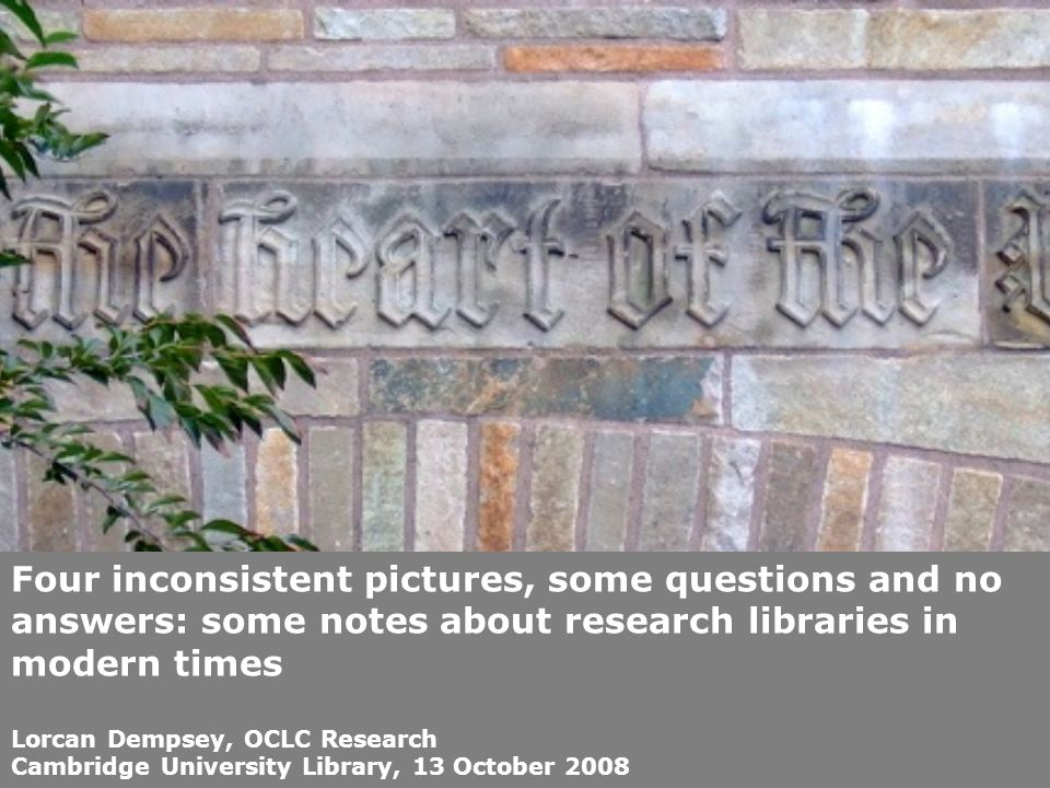 Four inconsistent pictures, some questions and no answers: some notes about research libraries in modern times Lorcan Dempsey, OCLC Research Cambridge