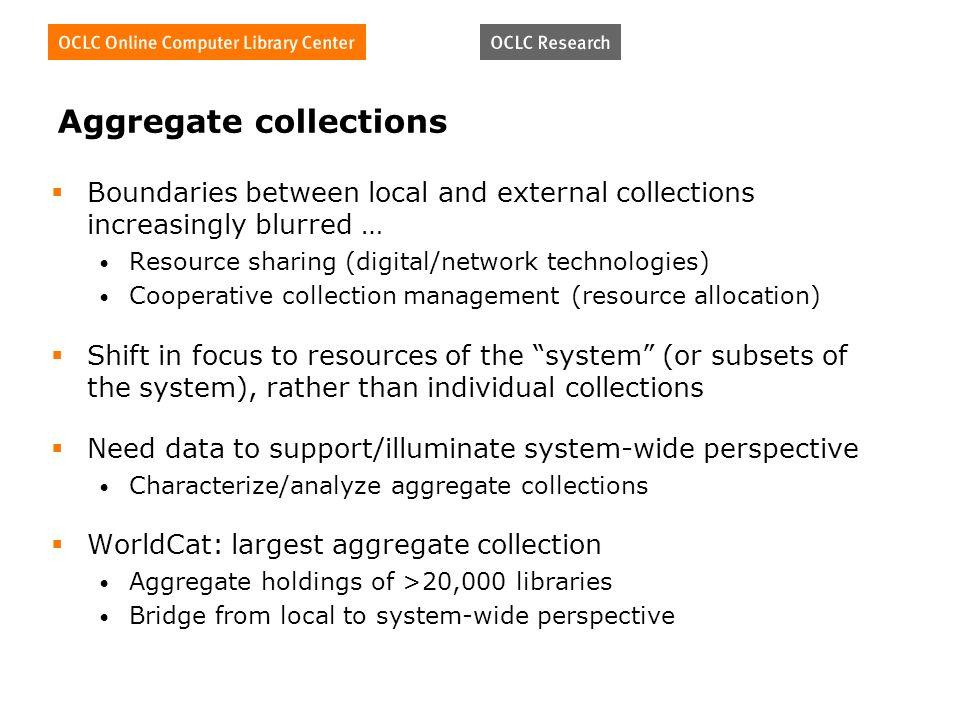 Aggregate collections Boundaries between local and external collections increasingly blurred … Resource sharing (digital/network technologies) Cooperative collection management (resource allocation) Shift in focus to resources of the system (or subsets of the system), rather than individual collections Need data to support/illuminate system-wide perspective Characterize/analyze aggregate collections WorldCat: largest aggregate collection Aggregate holdings of >20,000 libraries Bridge from local to system-wide perspective