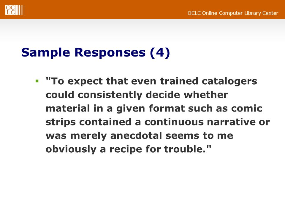 OCLC Online Computer Library Center Sample Responses (4) To expect that even trained catalogers could consistently decide whether material in a given format such as comic strips contained a continuous narrative or was merely anecdotal seems to me obviously a recipe for trouble.