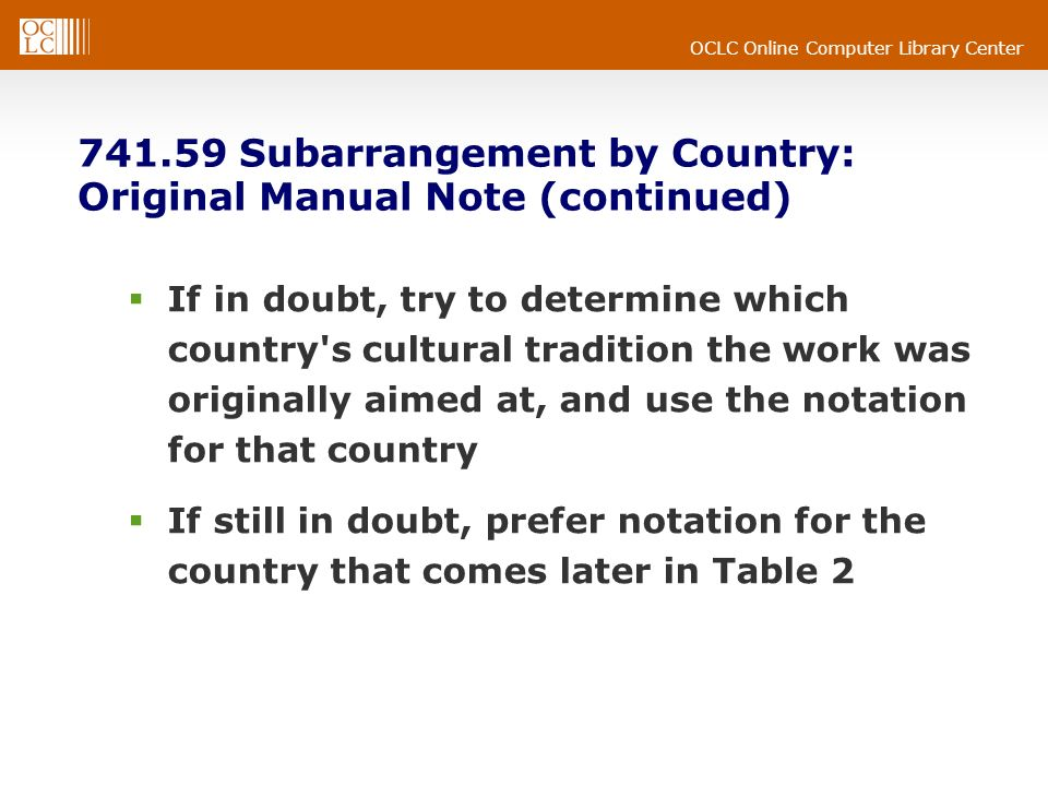 OCLC Online Computer Library Center 741.59 Subarrangement by Country: Original Manual Note (continued) If in doubt, try to determine which country s cultural tradition the work was originally aimed at, and use the notation for that country If still in doubt, prefer notation for the country that comes later in Table 2