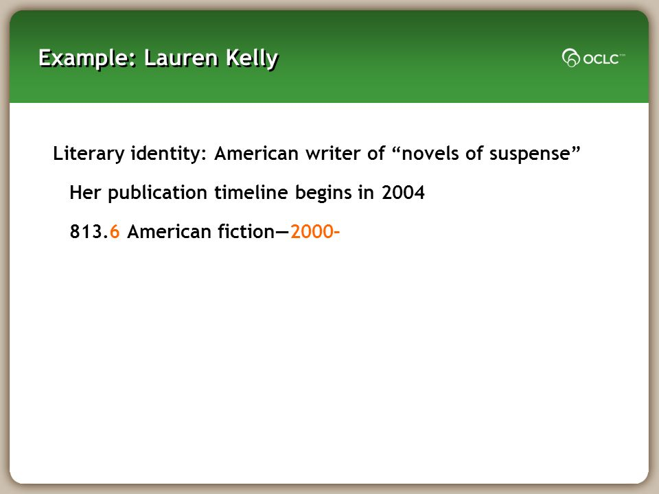 Literary identity: American writer of novels of suspense Her publication timeline begins in 2004 813.6 American fiction2000– Example: Lauren Kelly