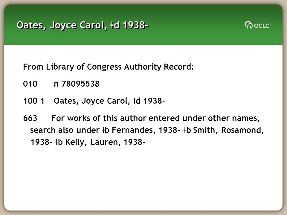 Oates, Joyce Carol, ǂ d 1938- From Library of Congress Authority Record: 010 n 78095538 100 1 Oates, Joyce Carol, ǂ d 1938- 663 For works of this author entered under other names, search also under ǂ b Fernandes, 1938- ǂ b Smith, Rosamond, 1938- ǂ b Kelly, Lauren, 1938-