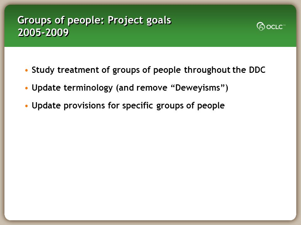 Groups of people: Project goals 2005-2009 Study treatment of groups of people throughout the DDC Update terminology (and remove Deweyisms) Update provisions for specific groups of people