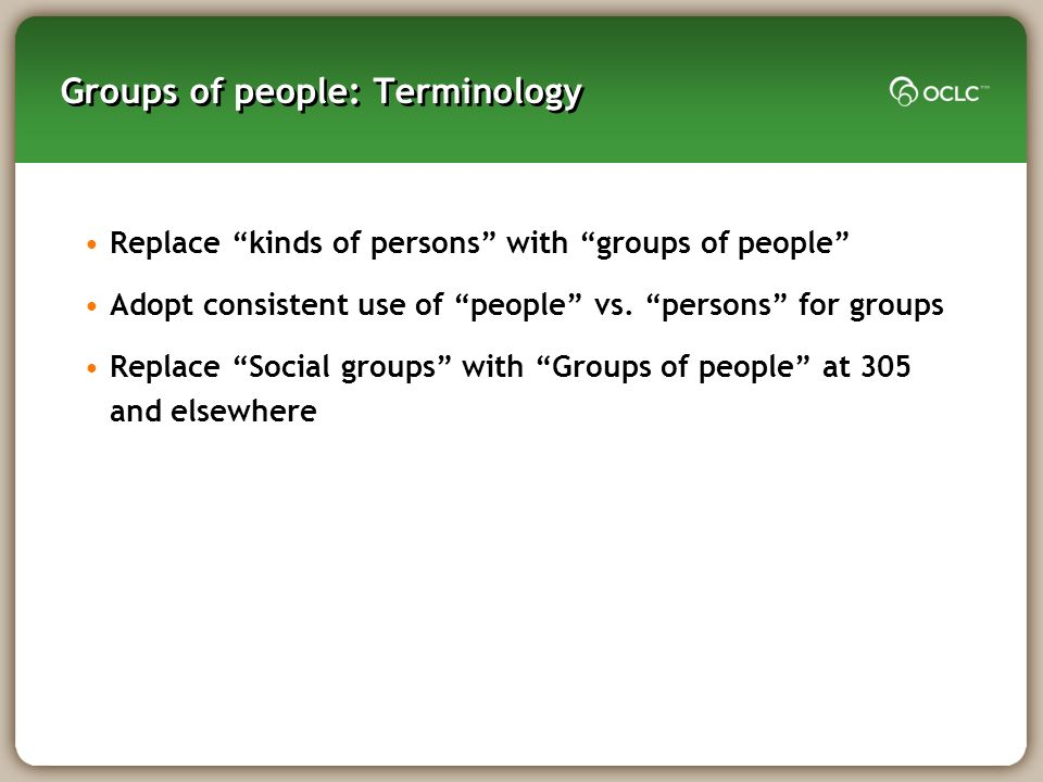 Groups of people: Terminology Replace kinds of persons with groups of people Adopt consistent use of people vs.
