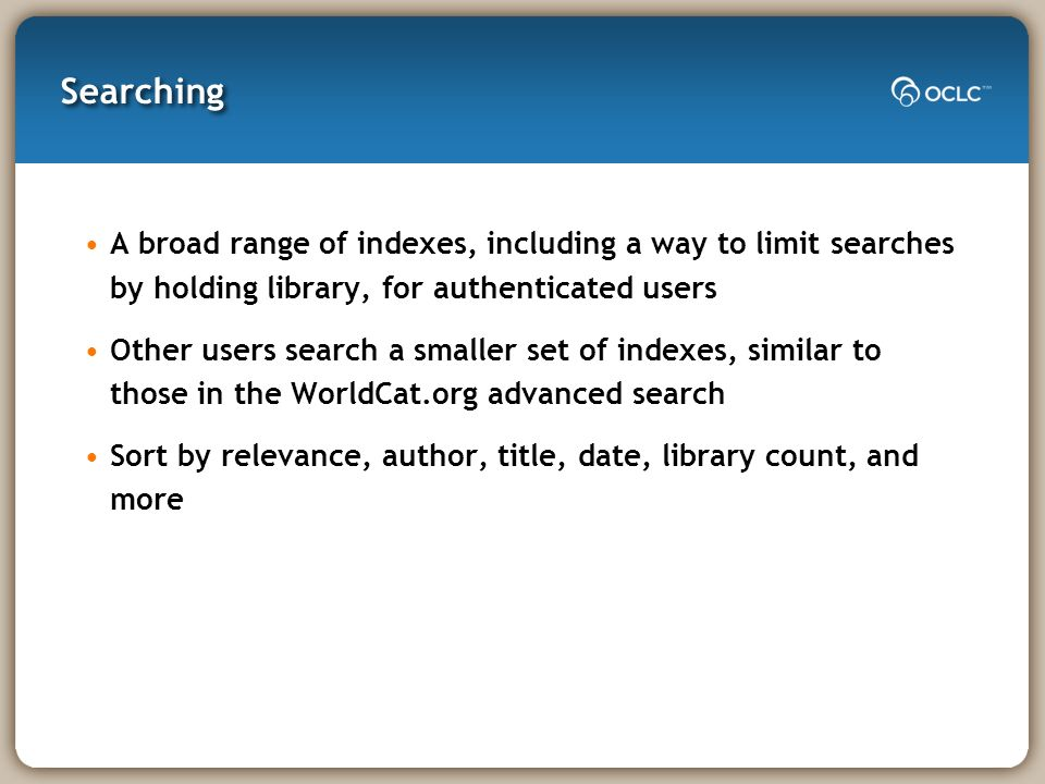 Searching A broad range of indexes, including a way to limit searches by holding library, for authenticated users Other users search a smaller set of indexes, similar to those in the WorldCat.org advanced search Sort by relevance, author, title, date, library count, and more