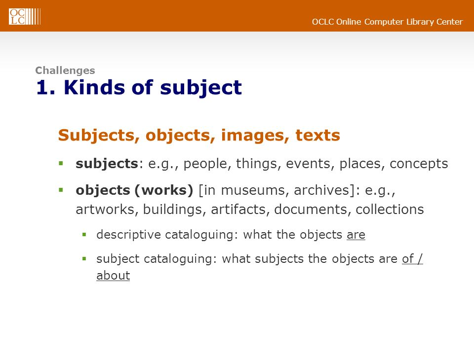 OCLC Online Computer Library Center Challenges 1. Kinds of subject Subjects, objects, images, texts subjects: e.g., people, things, events, places, co