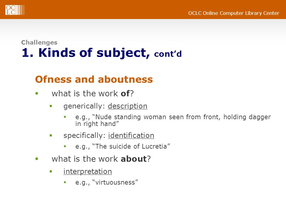 OCLC Online Computer Library Center Challenges 1. Kinds of subject, contd Ofness and aboutness what is the work of? generically: description e.g., Nud