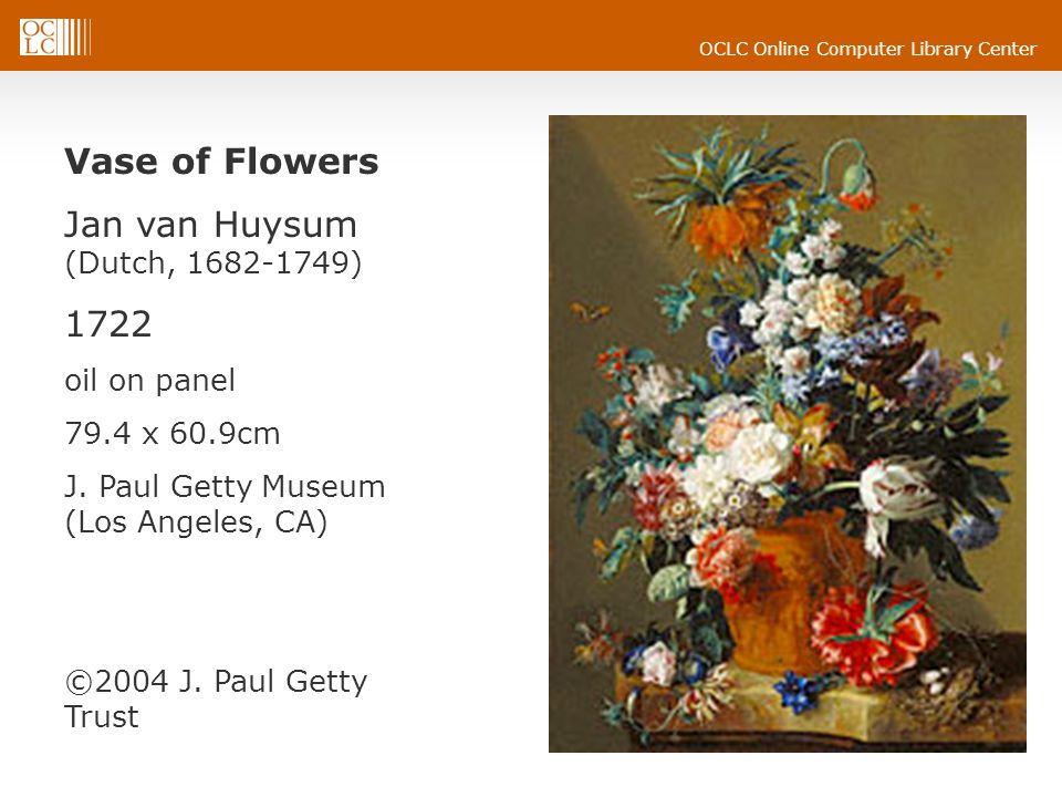 OCLC Online Computer Library Center Vase of Flowers Jan van Huysum (Dutch, 1682-1749) 1722 oil on panel 79.4 x 60.9cm J. Paul Getty Museum (Los Angele