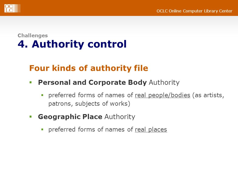 OCLC Online Computer Library Center Challenges 4. Authority control Four kinds of authority file Personal and Corporate Body Authority preferred forms