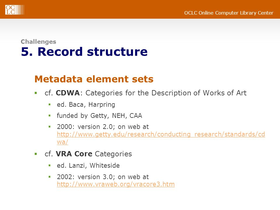 OCLC Online Computer Library Center Challenges 5. Record structure Metadata element sets cf. CDWA: Categories for the Description of Works of Art ed.
