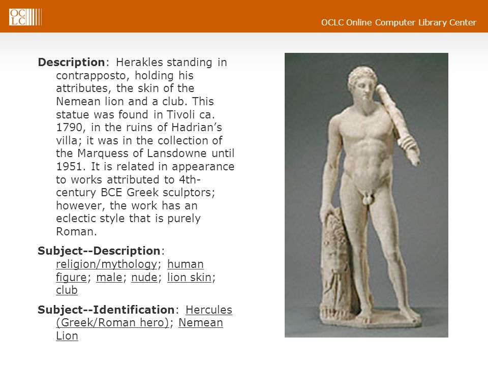OCLC Online Computer Library Center Description: Herakles standing in contrapposto, holding his attributes, the skin of the Nemean lion and a club. Th