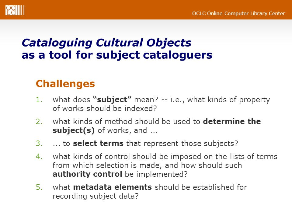OCLC Online Computer Library Center Cataloguing Cultural Objects as a tool for subject cataloguers Challenges 1.what does subject mean? -- i.e., what