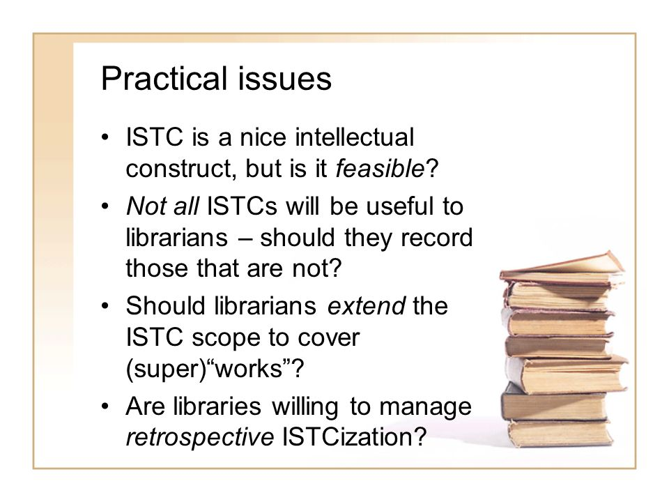 Practical issues ISTC is a nice intellectual construct, but is it feasible? Not all ISTCs will be useful to librarians – should they record those that