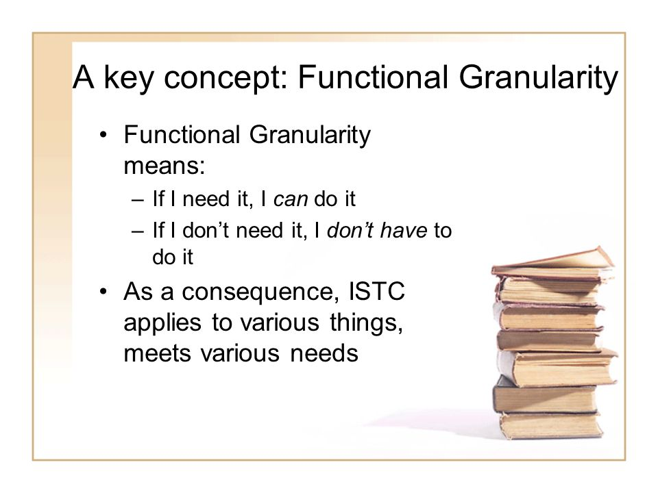 A key concept: Functional Granularity Functional Granularity means: –If I need it, I can do it –If I dont need it, I dont have to do it As a consequen