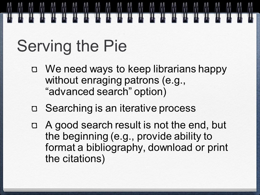 Serving the Pie Provide ways for users to drill down in search results Guide the user to useful subject terms Cluster search results Rank by: Numbers of holding libraries Usage, e.g., click through count Weights assigned by librarians, or reflected in book reviews