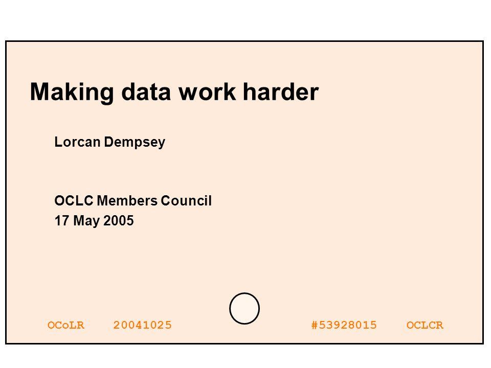 OCoLR 20041025 #53928015 OCLCR Making data work harder Lorcan Dempsey OCLC Members Council 17 May 2005