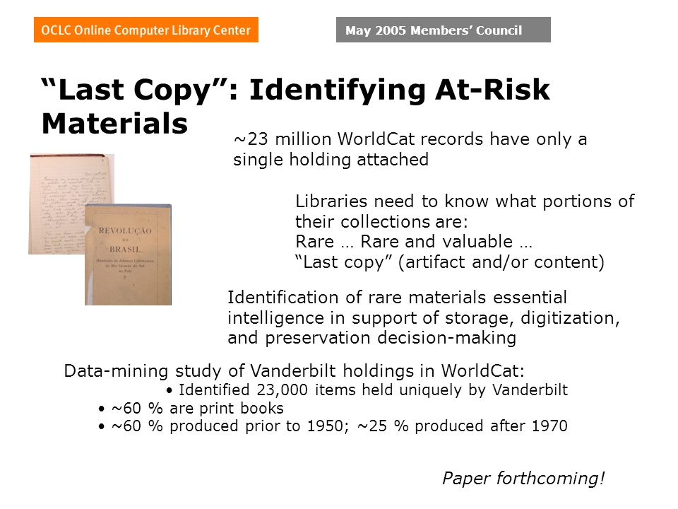 May 2005 Members Council Last Copy: Identifying At-Risk Materials ~23 million WorldCat records have only a single holding attached Libraries need to know what portions of their collections are: Rare … Rare and valuable … Last copy (artifact and/or content) Identification of rare materials essential intelligence in support of storage, digitization, and preservation decision-making Data-mining study of Vanderbilt holdings in WorldCat: Identified 23,000 items held uniquely by Vanderbilt ~60 % are print books ~60 % produced prior to 1950; ~25 % produced after 1970 Paper forthcoming!