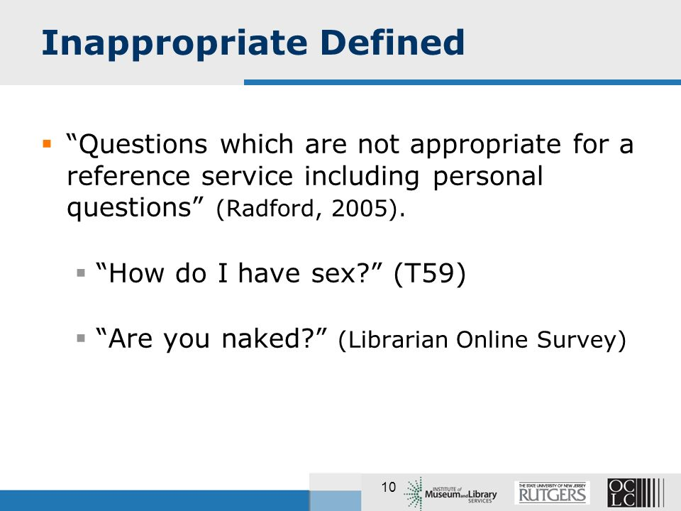 10 Inappropriate Defined Questions which are not appropriate for a reference service including personal questions (Radford, 2005). How do I have sex?