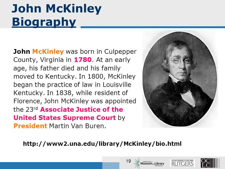 19 John McKinley was born in Culpepper County, Virginia in 1780. At an early age, his father died and his family moved to Kentucky. In 1800, McKinley