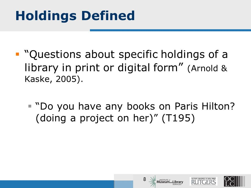 8 Holdings Defined Questions about specific holdings of a library in print or digital form (Arnold & Kaske, 2005).