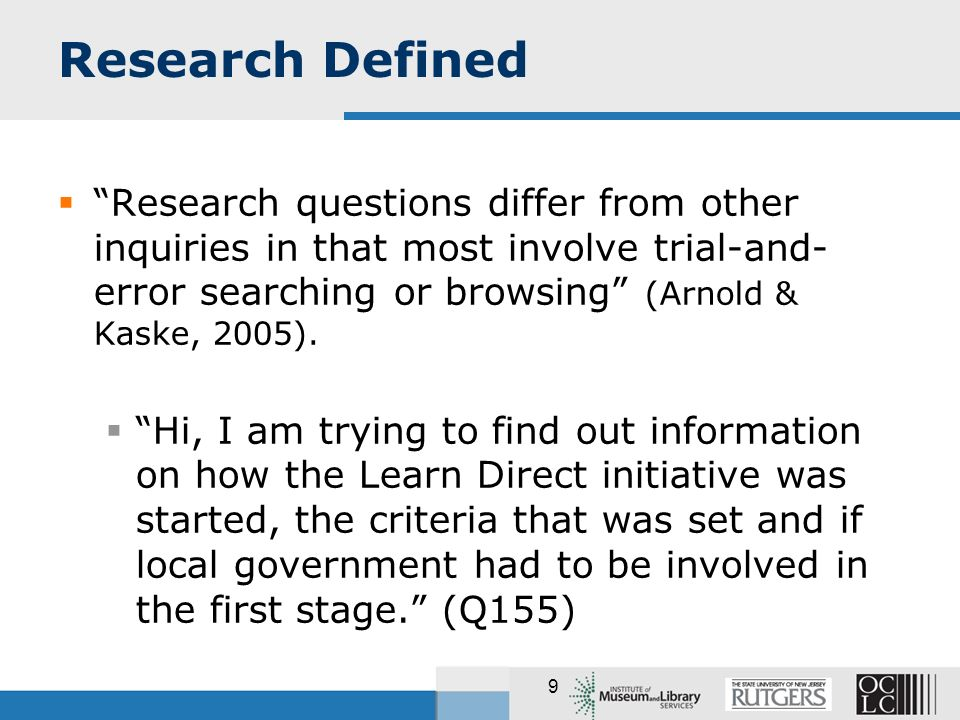 9 Research Defined Research questions differ from other inquiries in that most involve trial-and- error searching or browsing (Arnold & Kaske, 2005).