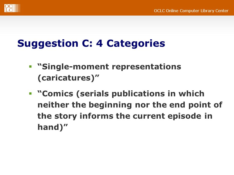 OCLC Online Computer Library Center Suggestion C: 4 Categories Single-moment representations (caricatures) Comics (serials publications in which neither the beginning nor the end point of the story informs the current episode in hand)