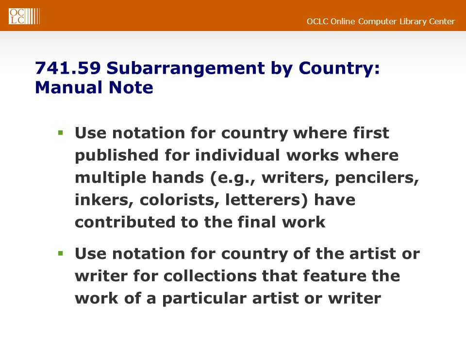 OCLC Online Computer Library Center Subarrangement by Country: Manual Note Use notation for country where first published for individual works where multiple hands (e.g., writers, pencilers, inkers, colorists, letterers) have contributed to the final work Use notation for country of the artist or writer for collections that feature the work of a particular artist or writer